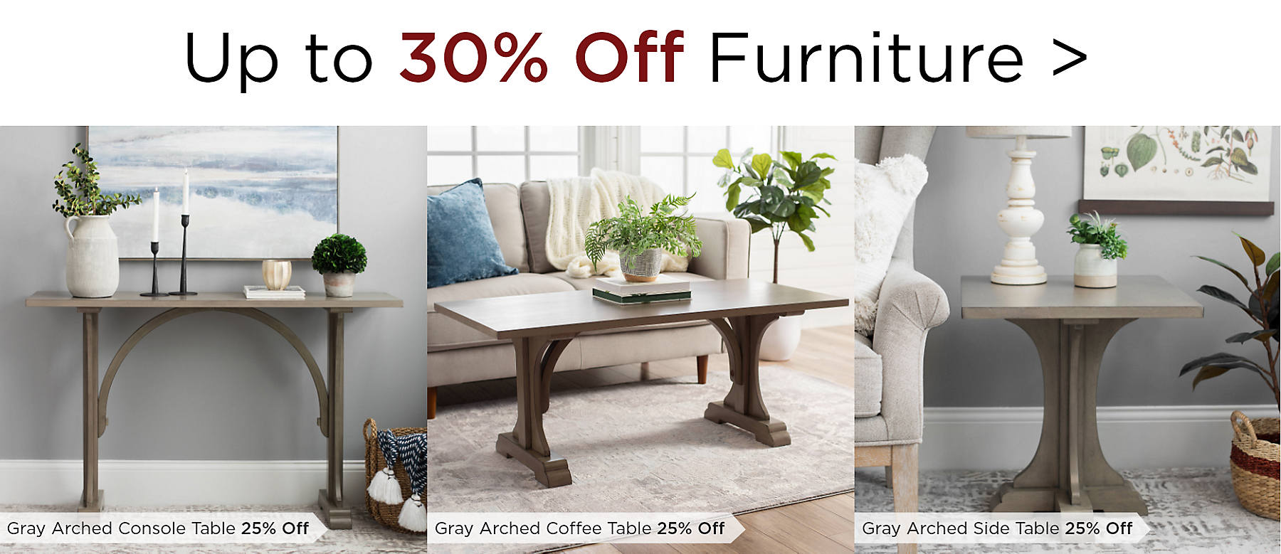Up to 30% Off Furniture Featuring Gray Arched Console Table at 25% Off Gray Arched Coffee Table at 25% Off Gray Arched Side Table at 25% off
