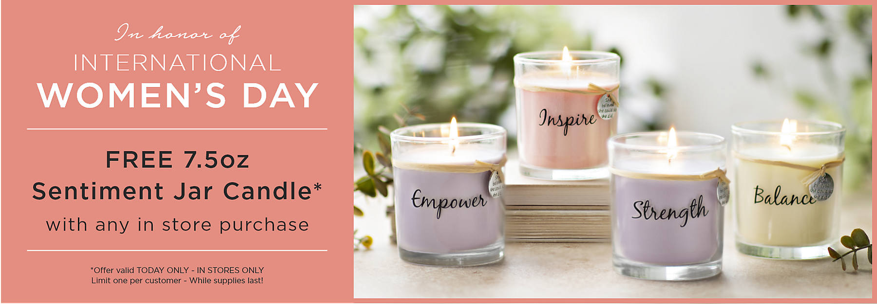 In honor of International Women's Day Free 7.5oz Sentiment Jar Candle with any in store purchase Offer valid Today Only In Stores Only Limit one per customer While supplies last!