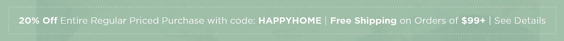 20% Off Entire Regular Priced Purchase with code: HAPPYHOME Free Shipping on Orders of $99+ See Details