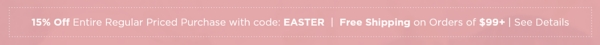 15% Off Entire Regular Priced Purchase with code: EASTER Free Shipping on Orders of $99+ See Details