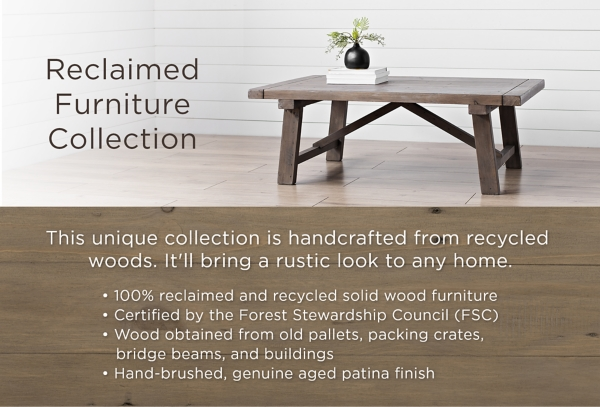Reclaimed Furniture Collection This unique collection is handcrafted from recycled woods. It'll bring a rustic look to any home. 100% reclaimed and recylced solid wood furniture. Certified by the Forest Stewardship Council (FSC). Wood obtained from old pallets, packing crates, bridge beams, and buildings. Hand-brushed, genuine aged patina finish.