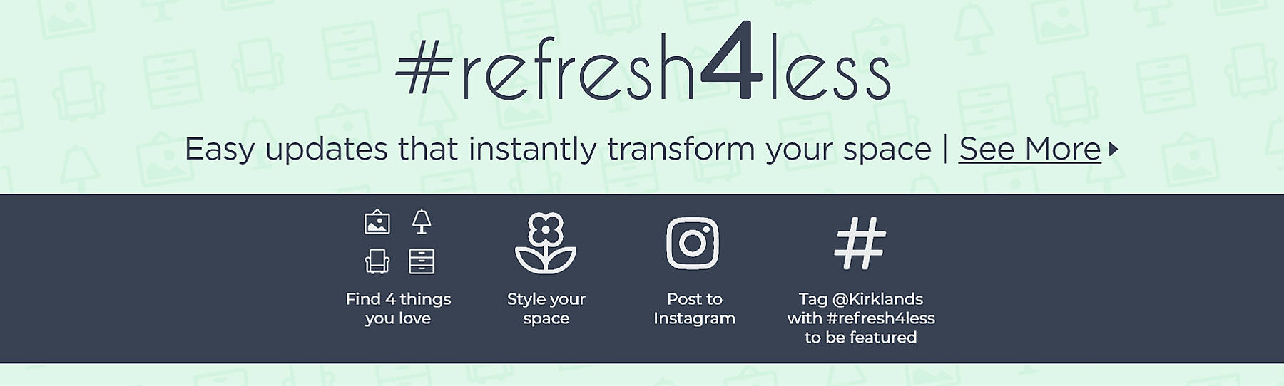 #refresh4less Easy updates that instantly transform your space. See More Find four things you love. Style your space. Post to Instagram. Tag @Kirklands with #refresh4less to be featured