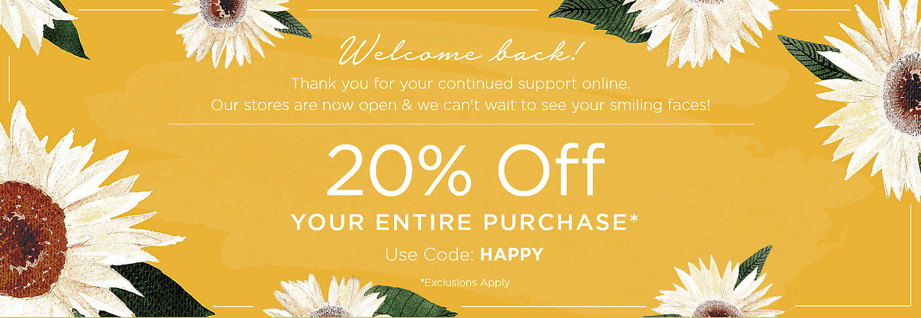 Welcome back! Thank you for your continued support online. Our stores are now open & we can't wait to see your smiling faces! 20% Off Your Entire Purchase* Use Code: HAPPY Exclusions Apply
