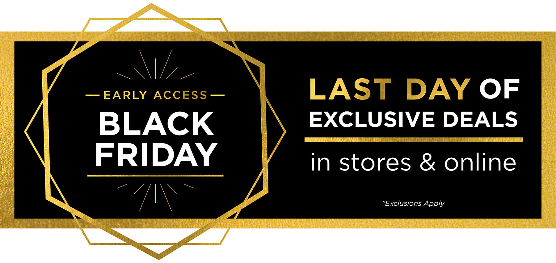 Black Friday Early Access Last Day of Exclusive Deals in stores & online Exclusions Apply