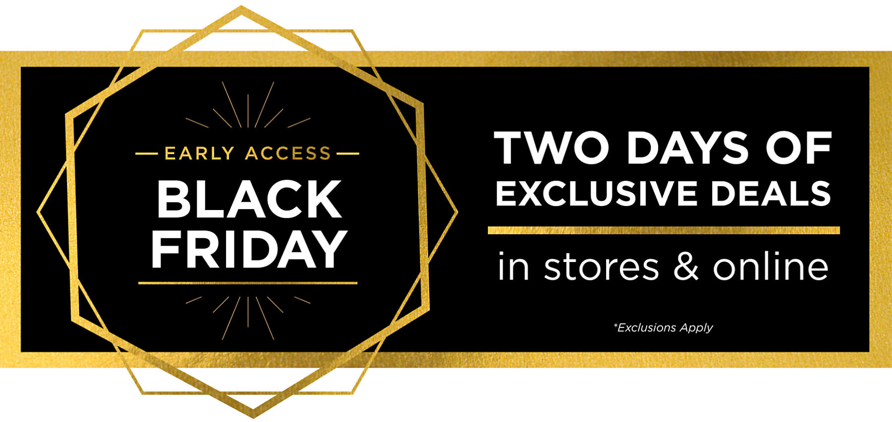 Early Access Black Friday Two Days of Exclusive Deals In Store and Online Exclusions Apply
