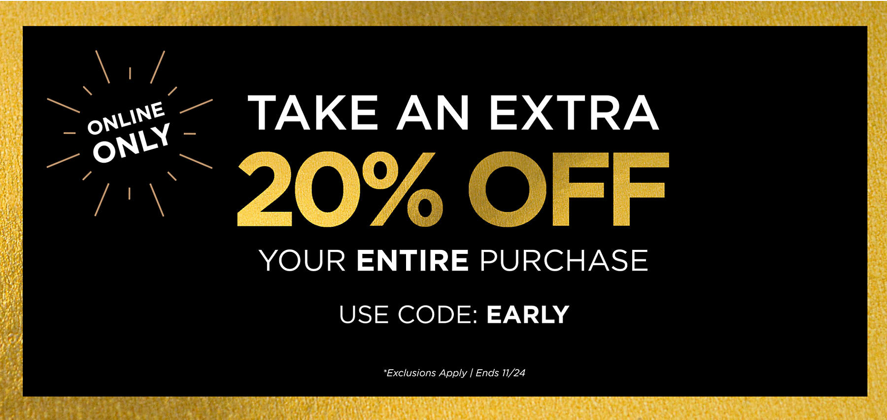 Online Only Take an Extra 20% Off Your Entire Purchase with code: EARLY Exclusions Apply Ends 11/24