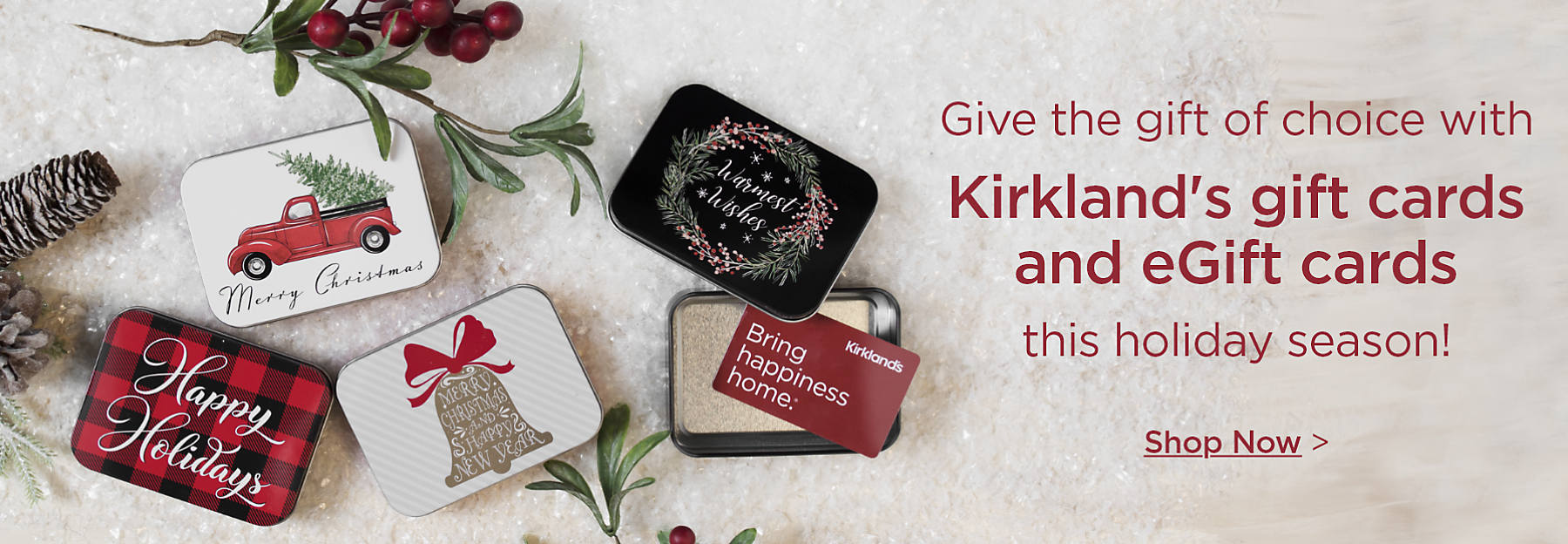 Give the gift of choice with Kirkland's gift cards and eGift cards this holiday season. Shop eGift cards now!