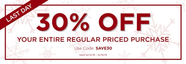 30% OFF your entire regular priced purchase with code: SAVE30 Exclusions Apply Valid 12/12/2019 - 12/15/2019
