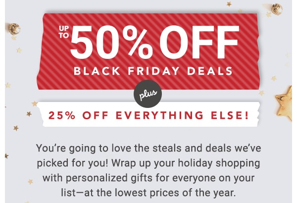 Up to 50% off Black Friday Deals. Plus 25% off everything else!