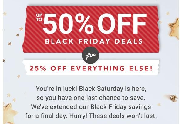 Up to 50% off Black Friday Deals. 25% off Everything Else.