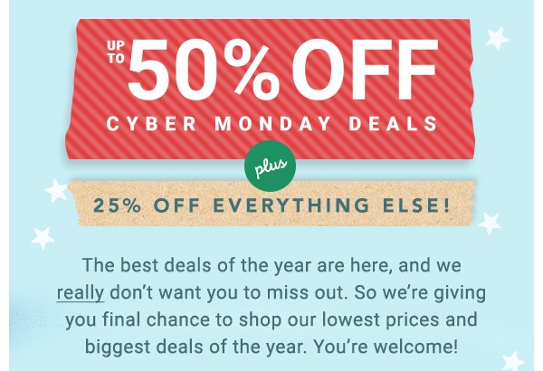 Up to 50% Off Cyber Monday Deals. 25% Off Everything Else.