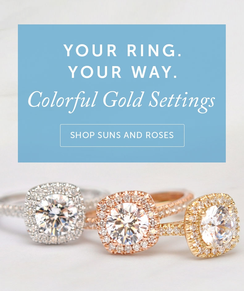 Your Ring. Your Way. Colorful Gold Settings. Shop Suns And Roses.
