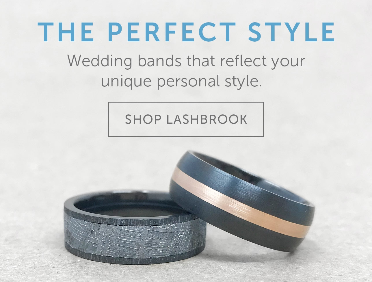 The Perfect Style. Wedding bands that reflect your unique personal style. Shop Lashbrook.