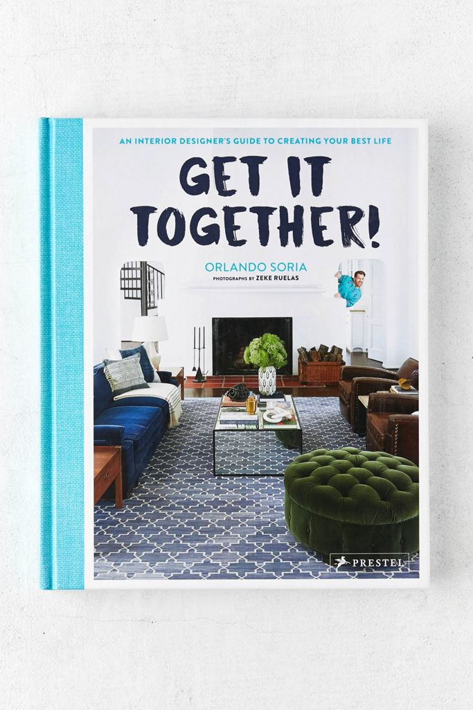 Get It Together An Interior Designer S Guide To Creating Your Best Life By Orlando Soria Urban Outfitters