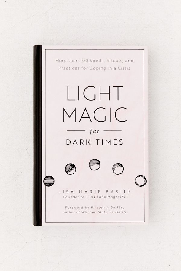 Light Magic for Dark Times: More than 100 Spells, Rituals, and Practices  for Coping in a Crisis By Lisa Marie Basile