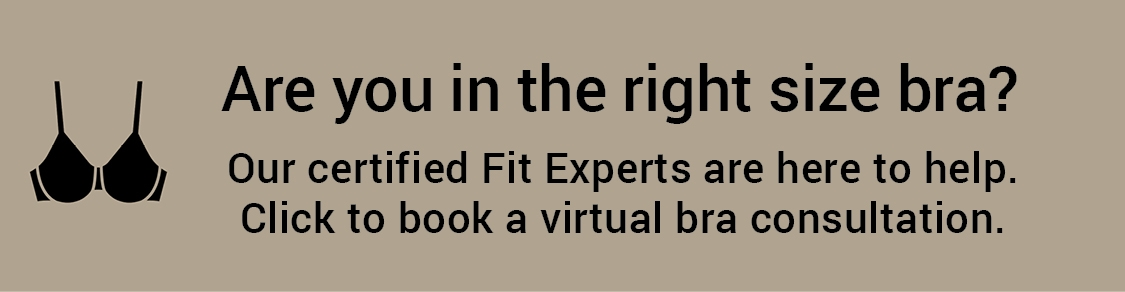 Are you in the right size bra? Our certified Fit Experts are here to help. Click to book a virtual bra consultation.