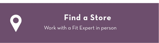 Find A Store: Work with a Fit Expert in person.