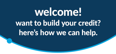 Welcome! Want to build your credit? Here's how we can help.