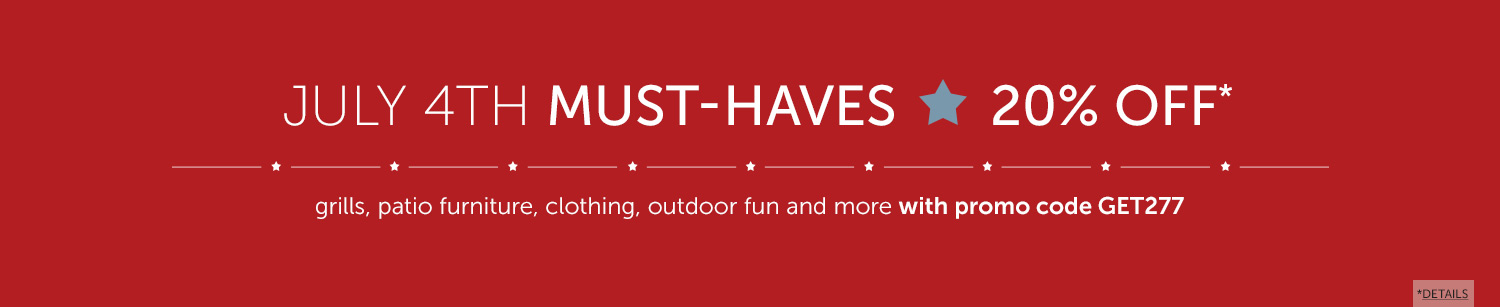 July 4th Must-Haves, save 20% Off on select grills, patio furniture, clothing, outdoor fun and more with promo code GET277.