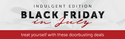 Indulgent Edition: Black Friday in July, treat yourself with these doorbusting deals.