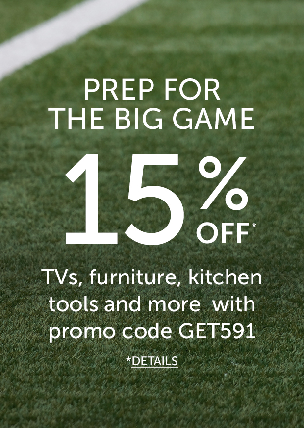 Links to: Prep for the big game with 15% OFF select TVs, Furniture, Kitchen tools and more with promo code GET591.