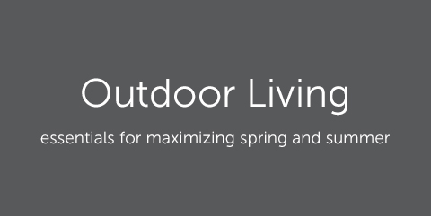 Outdoor Living - essentials for maximizing spring and summer.