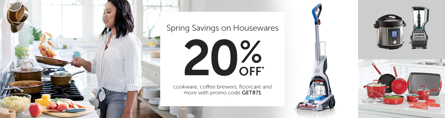 Spring Savings on Housewares 20% OFF* cookware, coffee brewers, floorcare and more with promo code GET871.