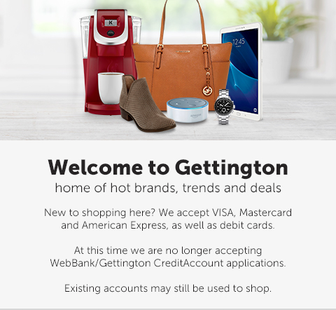 Welcome to Gettington - home of hot brands, trends and deals. New to shopping here? We accept VISA, Mastercard and American Express, as well as debit cards. At this time we are no longer accepting WebBank/Gettington Credit Account applications. Existing accounts may still be used to shop.