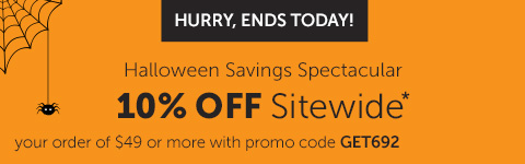 HURRY, ENDS TODAY! Halloween Savings Spectacular 10% OFF Sitewwide* your order of $49 or more with promo code GET692