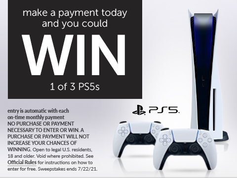 Make a payment today and you could WIN 1 in 3 PS5's. Entry is automatic with each on-time payment NO PURCHASE NECESSARY TO ENTER OR WIN. A PURCHASE WILL NOT INCREASE YOUR CHANCES OF WINNING. Open to legal U.S. residents, 18 and older. Void where prohibited. See Official Rules for instructions on how to enter for free. Entry period ends 7/22/21.
