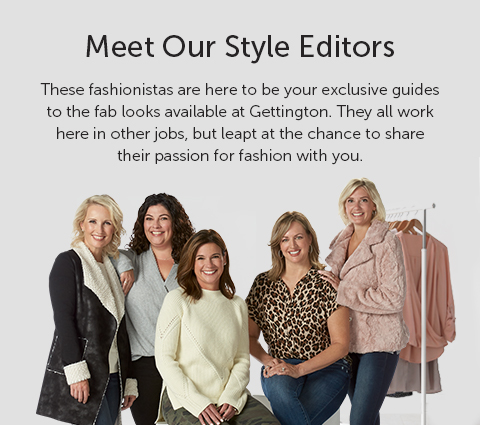 Meet our Style Editors! These fashionistas are here to be your exclusive guides to the fab looks available at Gettington. They all work here in other jobs but leaped at the chance to share their passion for fashion for you.