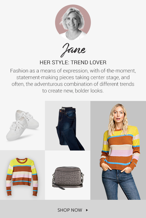 Jane her style is TREND LOVER. Fashion as a means of expression, with of-the-moment, statement-making pieces taken center stage, and often the adventurous combination of different trends to create new, bolder looks.
