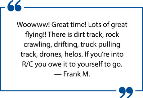 Woowww! Great time! Lots of great flying!! There is dirt track, rock crawling, drifting, truck pulling track, drones, helis. If you're into R/C you owe it to yourself to go. — Frank M.