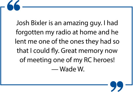 Josh Bixler is an amazing guy. I had forgotten my radio at home and he lent me one if the ones they had so that I could fly. Great memory now of meeting one of my RC heroes! — Wade W.
