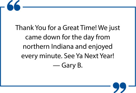 Thank You for a Great Time! We just came down for the day from northern Indiana and enjoyed every minute. See Ya Next Year! — Gary B.